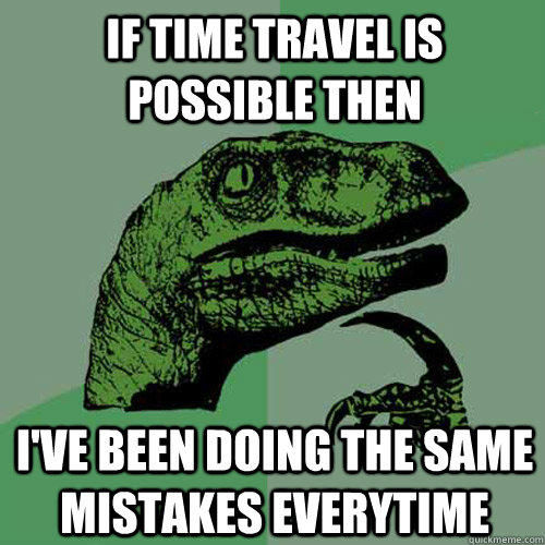 If Time Travel is possible then I've been doing the same mistakes everytime - If Time Travel is possible then I've been doing the same mistakes everytime  Philosoraptor