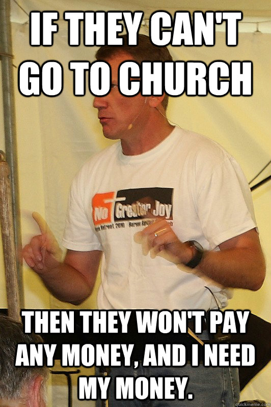 If they can't go to church then they won't pay any money, and I need my money.