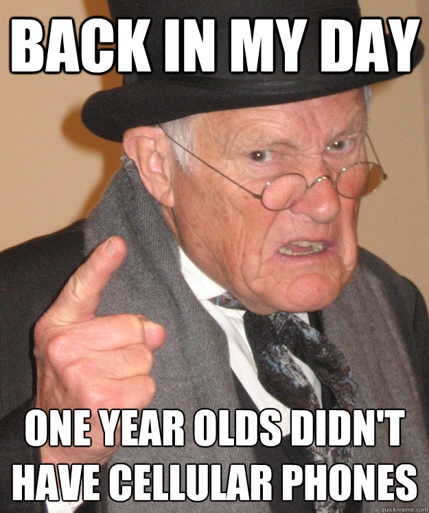 Back in my day One year olds didn't have cellular phones - Back in my day One year olds didn't have cellular phones  Angry Old Man