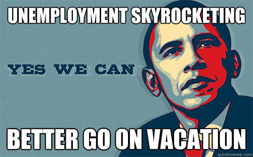 UNEMPLOYMENT SKYROCKETING Better go on vacation  Scumbag Obama