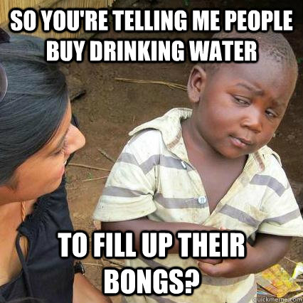 So you're telling me people buy drinking water to fill up their bongs?