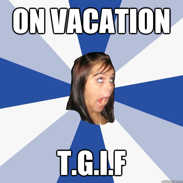 On vacation T.G.I.F - On vacation T.G.I.F  Annoying Facebook Girl