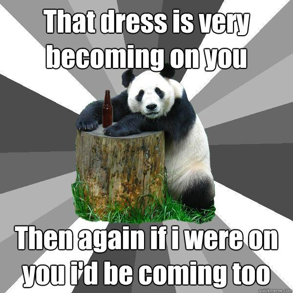 That dress is very becoming on you Then again if i were on you i'd be coming too - That dress is very becoming on you Then again if i were on you i'd be coming too  Pickup-Line Panda