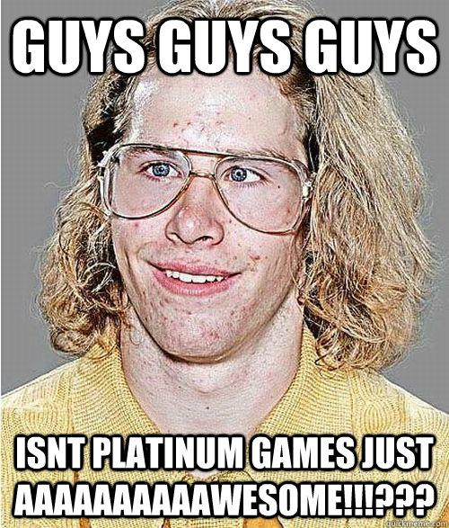GUYS GUYS GUYS ISNT PLATINUM GAMES JUST AAAAAAAAAAWESOME!!!???  NeoGAF Asshole