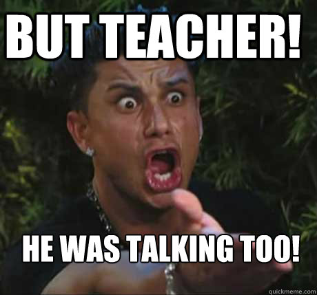 but teacher! He was talking too!  - but teacher! He was talking too!   Dj Pauly D