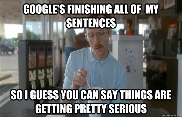 Google's finishing all of  my sentences So I guess you can say things are getting pretty serious - Google's finishing all of  my sentences So I guess you can say things are getting pretty serious  Things are getting pretty serious
