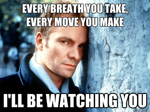 Every breath you take, every move you make  I'll be watching you