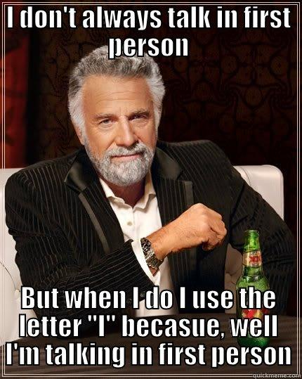 I DON'T ALWAYS TALK IN FIRST PERSON BUT WHEN I DO I USE THE LETTER