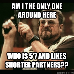 Am i the only one around here Who is 5'7 and likes shorter partners?? - Am i the only one around here Who is 5'7 and likes shorter partners??  Misc