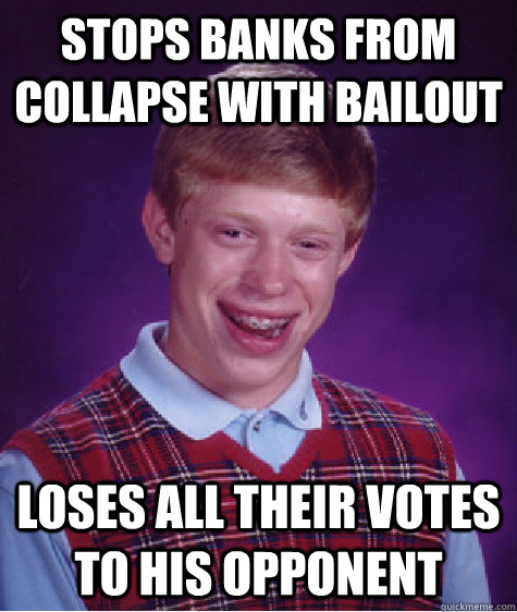 Stops banks from collapse with bailout loses all their votes to his opponent  Bad Luck Brian