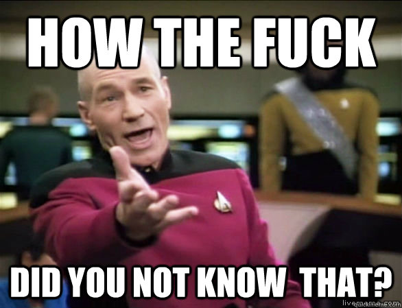 How the fuck did you not know  that? - How the fuck did you not know  that?  Annoyed Picard HD