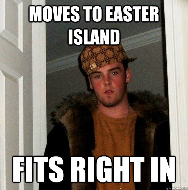 Moves To Easter Island Fits Right In - Moves To Easter Island Fits Right In  Scumbag Steve