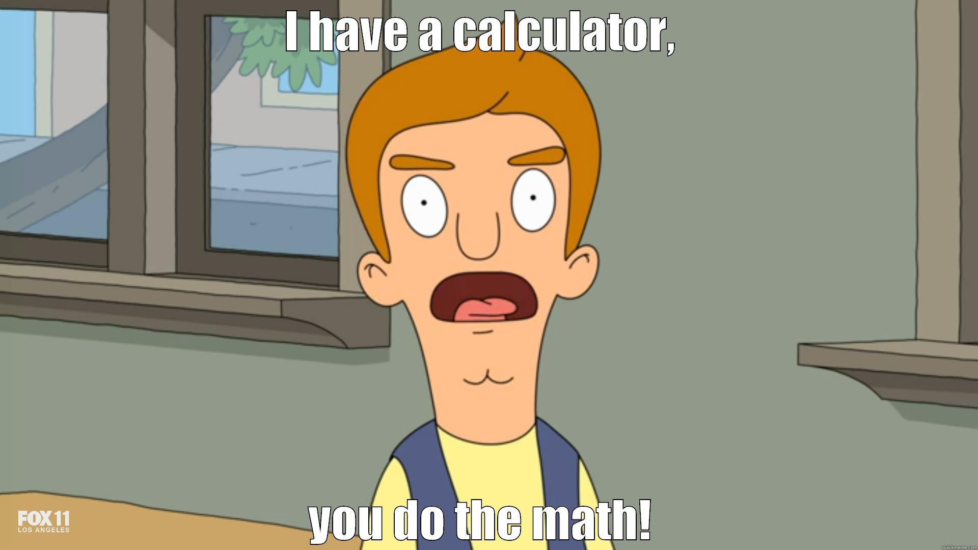 bobs burgers  - I HAVE A CALCULATOR,  YOU DO THE MATH!  Misc
