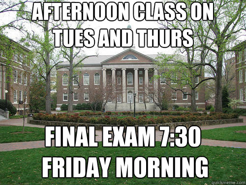 Afternoon class on  Tues and thurs Final exam 7:30  friday morning - Afternoon class on  Tues and thurs Final exam 7:30  friday morning  Scumbag University