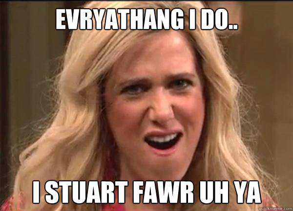 Evryathang I do.. I Stuart fawr uh ya  Californians