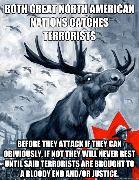 both great north american nations Catches terrorists Before they attack if they can obiviously, if not they will never rest until said terrorists are brought to a bloody end and/or justice.  - both great north american nations Catches terrorists Before they attack if they can obiviously, if not they will never rest until said terrorists are brought to a bloody end and/or justice.   Canada Day