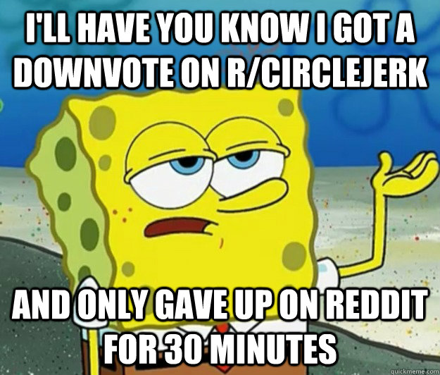 I'll have you know I got a downvote on r/circlejerk And only gave up on reddit for 30 minutes - I'll have you know I got a downvote on r/circlejerk And only gave up on reddit for 30 minutes  Tough Spongebob