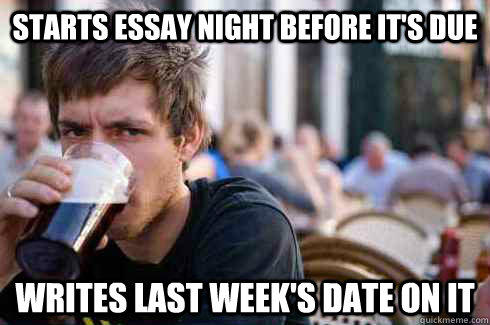 starts essay night before it's due writes last week's date on it - starts essay night before it's due writes last week's date on it  Lazy College Senior