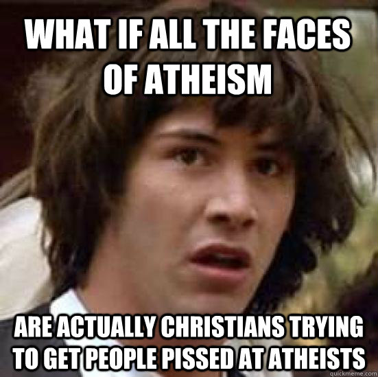 What if all the faces of atheism Are actually Christians trying to get people pissed at atheists - What if all the faces of atheism Are actually Christians trying to get people pissed at atheists  conspiracy keanu