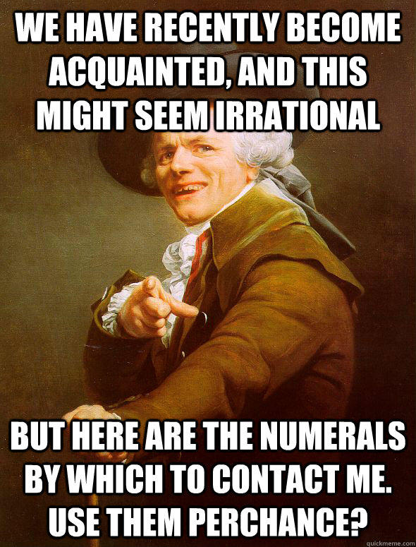 We have recently become acquainted, and this might seem irrational but here are the numerals by which to contact me.  Use them perchance?  Joseph Ducreux