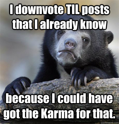 I downvote TIL posts that I already know because I could have got the Karma for that. - I downvote TIL posts that I already know because I could have got the Karma for that.  Confession Bear