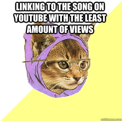 Linking to the song on youtube with the least amount of views  - Linking to the song on youtube with the least amount of views   Hipster Kitty