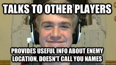 Talks to other players Provides useful info about enemy location, doesn't call you names - Talks to other players Provides useful info about enemy location, doesn't call you names  Good Guy Gamer