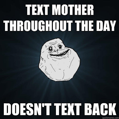Text mother throughout the day Doesn't text back - Text mother throughout the day Doesn't text back  Forever Alone