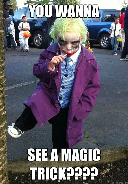 You wanna see a magic trick???? - You wanna see a magic trick????  Joker kid