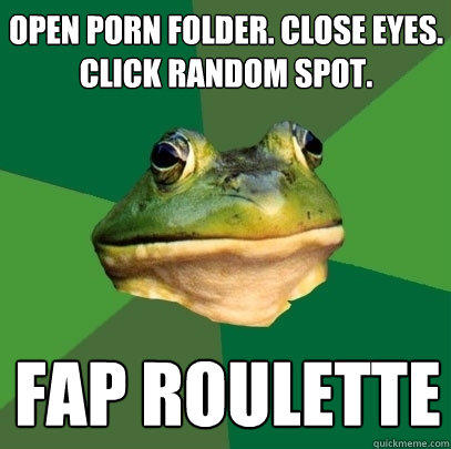 OPEN PORN folder. close eyes. click random spot. FAP ROULETTE - OPEN PORN folder. close eyes. click random spot. FAP ROULETTE  Foul Bachelor Frog