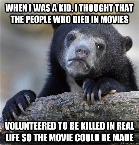 when i was a kid, i thought that the people who died in movies volunteered to be killed in real life so the movie could be made