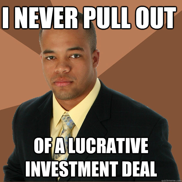 i never pull out of a lucrative investment deal - i never pull out of a lucrative investment deal  Successful Black Man