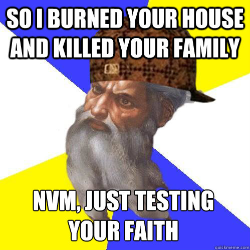 So I burned your house and killed your family nvm, Just testing your faith  Scumbag Advice God