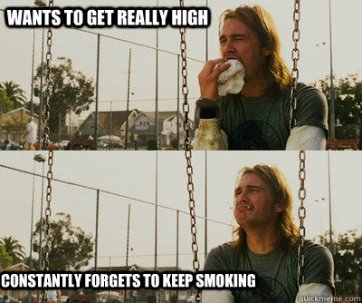 Wants to get really high Constantly forgets to keep smoking - Wants to get really high Constantly forgets to keep smoking  Misc