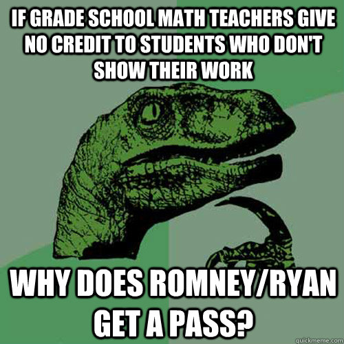 If Grade school math teachers give no credit to students who don't show their work Why does Romney/Ryan get a pass? - If Grade school math teachers give no credit to students who don't show their work Why does Romney/Ryan get a pass?  Philosoraptor