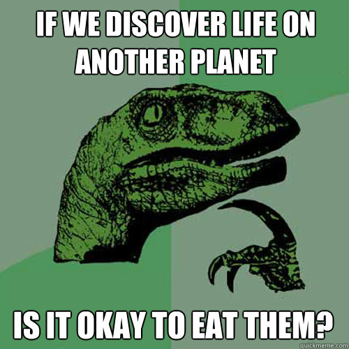 If we discover life on another planet Is it okay to eat them?  Philosoraptor
