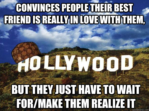 convinces people their best friend is really in love with them, but they just have to wait for/make them realize it