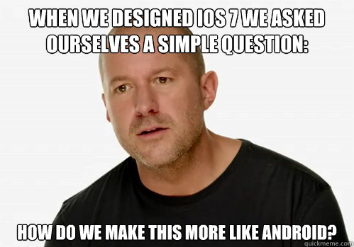 When we designed IOS 7 we asked ourselves a simple question: How do we make this more like Android? - When we designed IOS 7 we asked ourselves a simple question: How do we make this more like Android?  Redundant Jony Ive