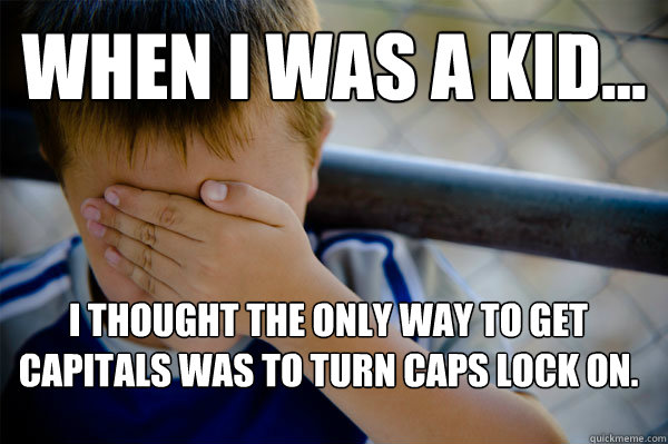 WHEN I WAS A KID... i thought the only way to get capitals was to turn caps lock on. - WHEN I WAS A KID... i thought the only way to get capitals was to turn caps lock on.  Confession kid