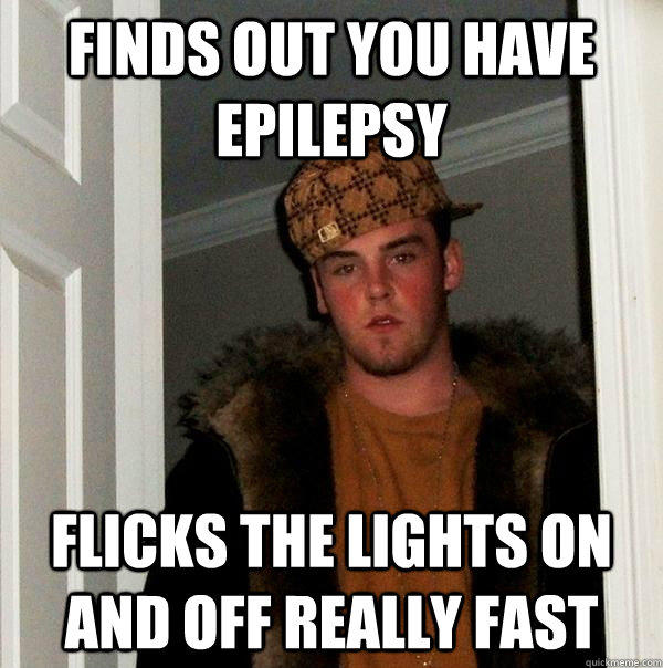 finds out you have epilepsy flicks the lights on and off really fast - finds out you have epilepsy flicks the lights on and off really fast  Scumbag Steve
