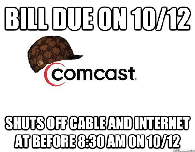 Bill due on 10/12 Shuts off cable and internet at before 8:30 am on 10/12