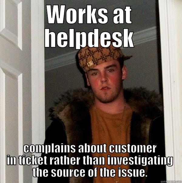 Scumbag Helpdesk - WORKS AT HELPDESK COMPLAINS ABOUT CUSTOMER IN TICKET RATHER THAN INVESTIGATING THE SOURCE OF THE ISSUE. Scumbag Steve