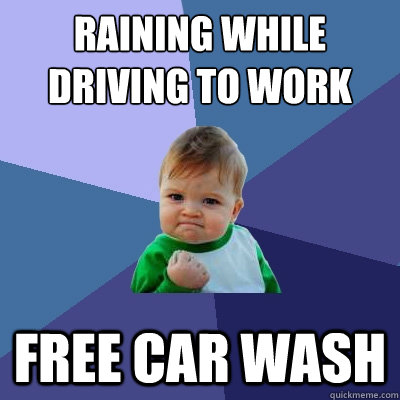 Raining while driving to work Free car wash - Raining while driving to work Free car wash  Success Kid