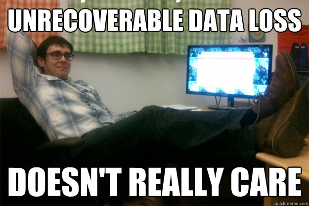 unrecoverable data loss doesn't really care  scumbag data scientist