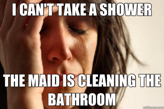 I CAN'T TAKE A SHOWER THE MAID IS CLEANING THE BATHROOM - I CAN'T TAKE A SHOWER THE MAID IS CLEANING THE BATHROOM  First World Problems