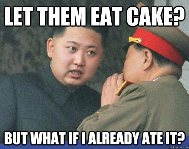 60fe29609f27ee3593fa1db63fc8fc45fc857ebf75f1d8a5e189cc8b59fae626 let them eat cake? but what if i already ate it? hungry kim jong