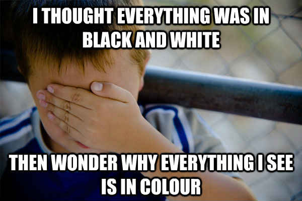 I thought everything was in black and white then wonder why everything i see is in colour  Confession kid