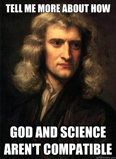 Tell Me more about how God and science aren't compatible - Tell Me more about how God and science aren't compatible  Sir Isaac Newton