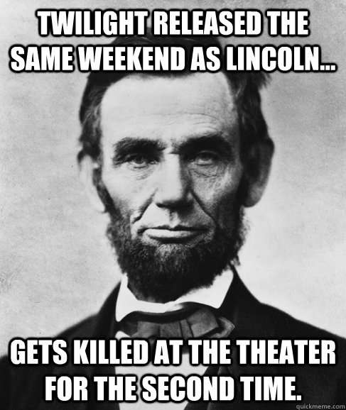 Twilight released the same weekend as Lincoln... Gets killed at the theater for the second time.