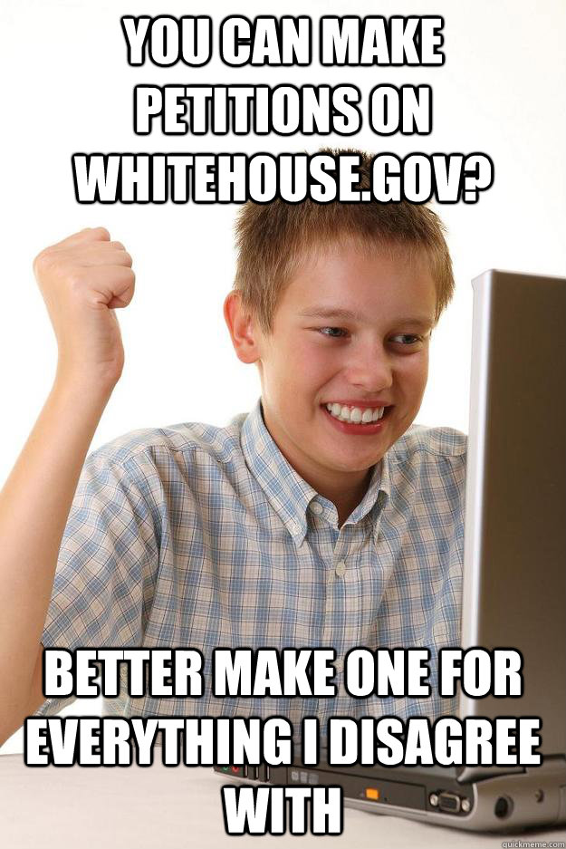 You can make petitions on whitehouse.gov? better make one for everything I disagree with - You can make petitions on whitehouse.gov? better make one for everything I disagree with  first day on the internet customer